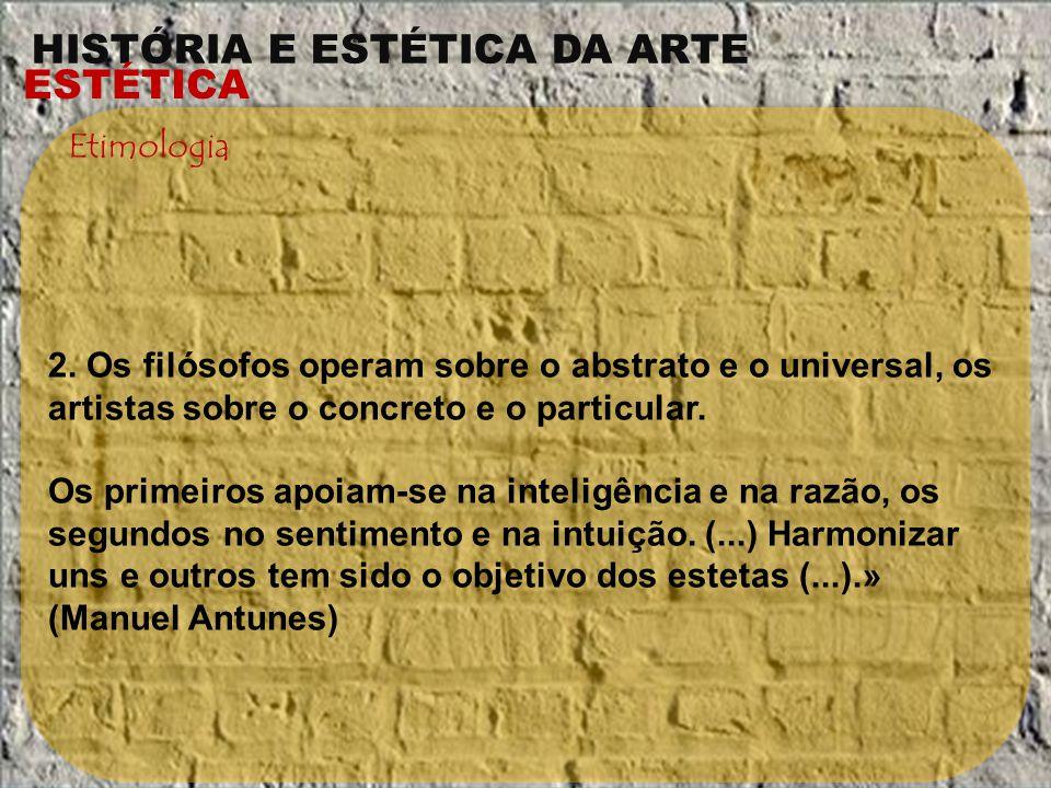 HISTÓRIA E ESTÉTICA DA ARTE ESTÉTICA Etimologia 2. Os filósofos operam sobre o abstrato e o universal, os artistas sobre o concreto e o particular. Os