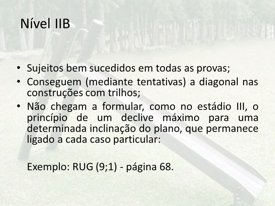 Nível IIB Sujeitos bem sucedidos em todas as provas; Conseguem (mediante tentativas) a diagonal nas construções com trilhos; Não chegam a formular, co