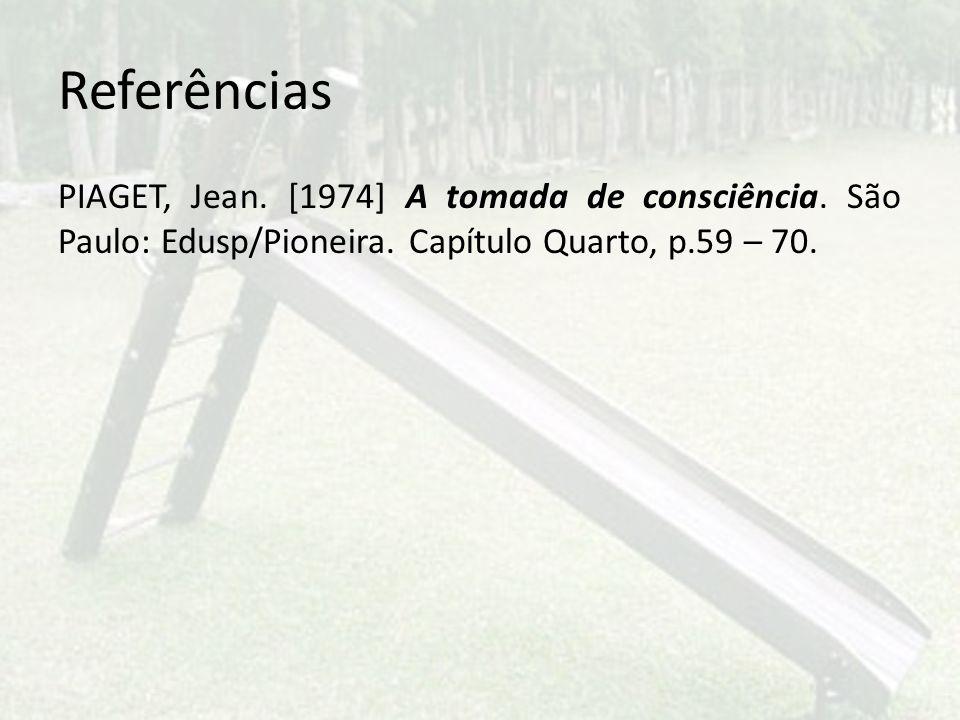 Referências PIAGET, Jean. [1974] A tomada de consciência. São Paulo: Edusp/Pioneira. Capítulo Quarto, p.59 – 70.
