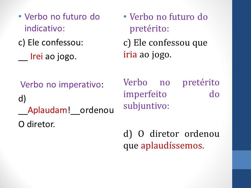 Verbo no futuro do indicativo: c) Ele confessou: __ Irei ao jogo. Verbo no imperativo: d) __Aplaudam!__ordenou O diretor. Verbo no futuro do pretérito