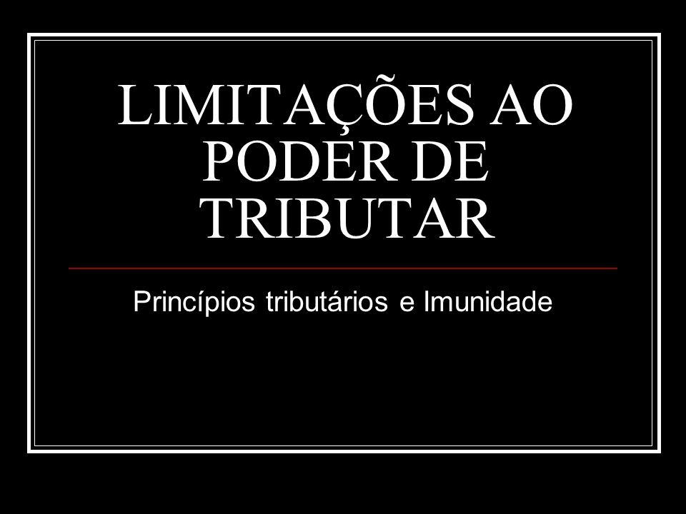 LIMITAÇÕES AO PODER DE TRIBUTAR: Princípios tributários e Imunidade Princípios tributários Legalidade, anterioridade, isonomia, irretroatividade, não-confisco.