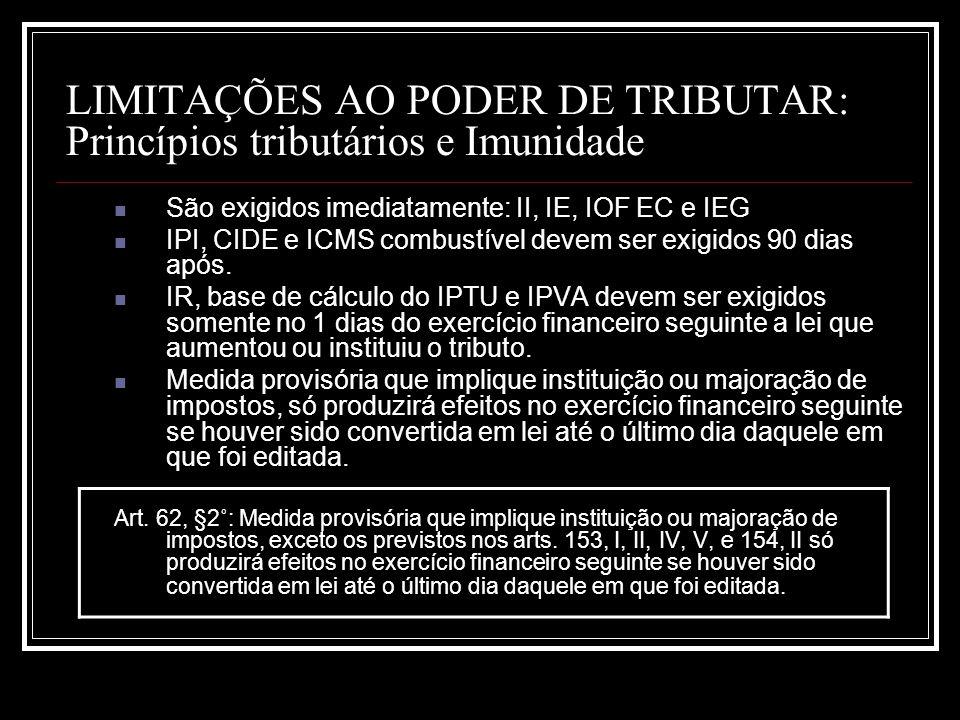 LIMITAÇÕES AO PODER DE TRIBUTAR: Princípios tributários e Imunidade São exigidos imediatamente: II, IE, IOF EC e IEG IPI, CIDE e ICMS combustível deve