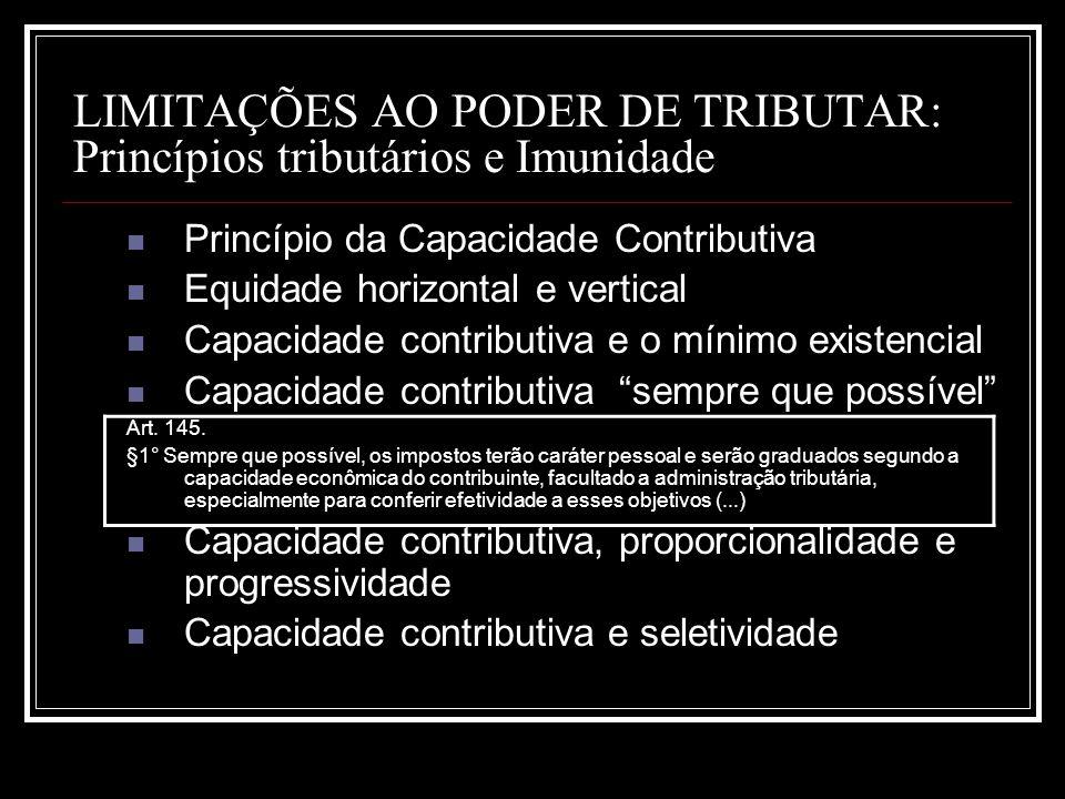 LIMITAÇÕES AO PODER DE TRIBUTAR: Princípios tributários e Imunidade Princípio da Capacidade Contributiva Equidade horizontal e vertical Capacidade con