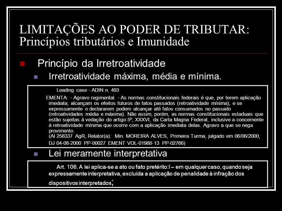 LIMITAÇÕES AO PODER DE TRIBUTAR: Princípios tributários e Imunidade Princípio da Irretroatividade Irretroatividade máxima, média e mínima. Leading cas
