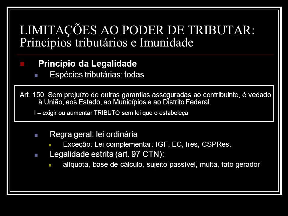 LIMITAÇÕES AO PODER DE TRIBUTAR: Princípios tributários e Imunidade Princípio da Legalidade Espécies tributárias: todas Art. 150. Sem prejuízo de outr