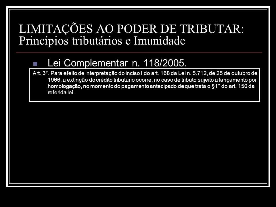 LIMITAÇÕES AO PODER DE TRIBUTAR: Princípios tributários e Imunidade Lei Complementar n. 118/2005. Art. 3°. Para efeito de interpretação do inciso I do