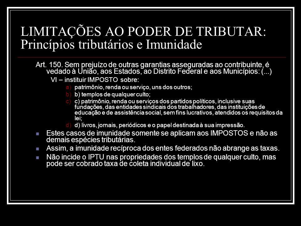 LIMITAÇÕES AO PODER DE TRIBUTAR: Princípios tributários e Imunidade Art. 150. Sem prejuízo de outras garantias asseguradas ao contribuinte, é vedado à