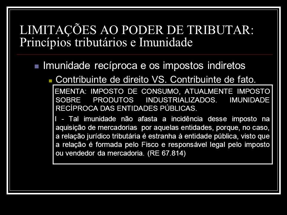 LIMITAÇÕES AO PODER DE TRIBUTAR: Princípios tributários e Imunidade Imunidade recíproca e os impostos indiretos Contribuinte de direito VS. Contribuin