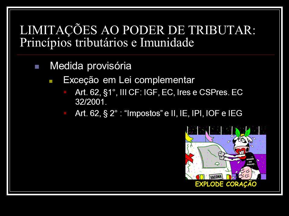 LIMITAÇÕES AO PODER DE TRIBUTAR: Princípios tributários e Imunidade Medida provisória Exceção em Lei complementar Art. 62, §1°, III CF: IGF, EC, Ires