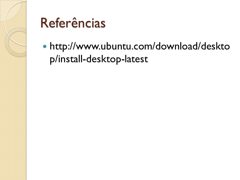 Referências http://www.ubuntu.com/download/deskto p/install-desktop-latest