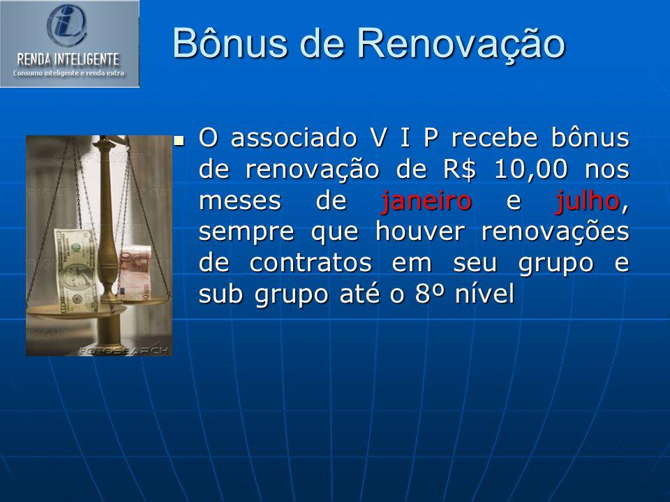Bônus de Renovação O associado V I P recebe bônus de renovação de R$ 10,00 nos meses de janeiro e julho, sempre que houver renovações de contratos em