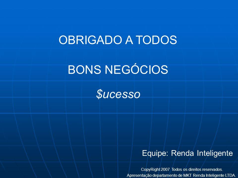 OBRIGADO A TODOS BONS NEGÓCIOS Equipe: Renda Inteligente CopyRight 2007 Todos os direitos reservados. Apresentação departamento de MKT Renda Inteligen