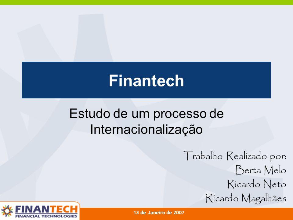 13 de Janeiro de 2007 Finantech Estudo de um processo de Internacionalização Trabalho Realizado por: Berta Melo Ricardo Neto Ricardo Magalhães