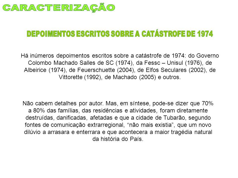 Há inúmeros depoimentos escritos sobre a catástrofe de 1974: do Governo Colombo Machado Salles de SC (1974), da Fessc – Unisul (1976), de Albeirice (1