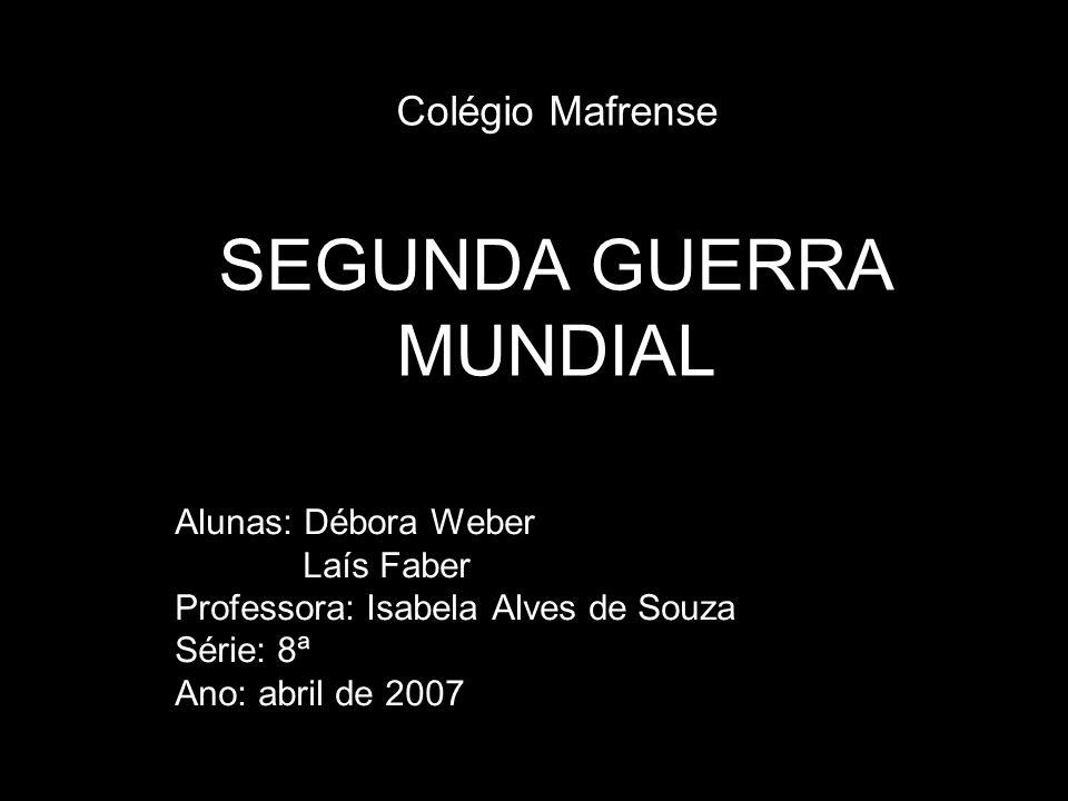 Colégio Mafrense SEGUNDA GUERRA MUNDIAL Alunas: Débora Weber Laís Faber Professora: Isabela Alves de Souza Série: 8ª Ano: abril de 2007