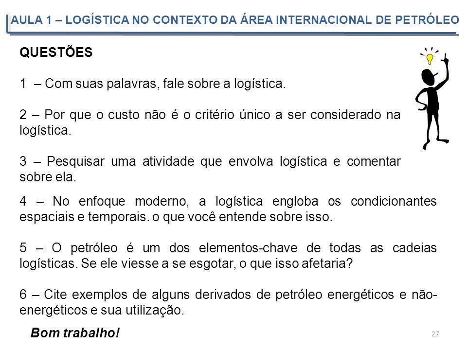 QUESTÕES 1 – Com suas palavras, fale sobre a logística. 2 – Por que o custo não é o critério único a ser considerado na logística. 3 – Pesquisar uma a