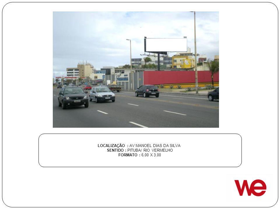 LOCALIZAÇÃO : AV MANOEL DIAS DA SILVA SENTIDO : PITUBA/ RIO VERMELHO FORMATO : 6,00 X 3,00