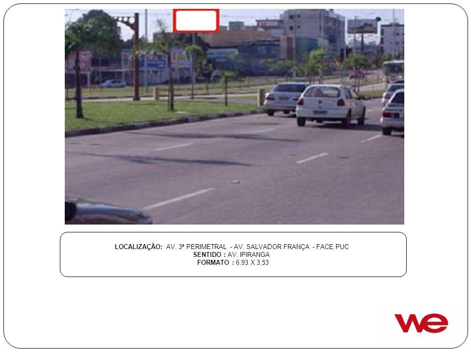 LOCALIZAÇÃO: AV. 3ª PERIMETRAL - AV. SALVADOR FRANÇA - FACE PUC SENTIDO : AV. IPIRANGA FORMATO : 6,93 X 3,53