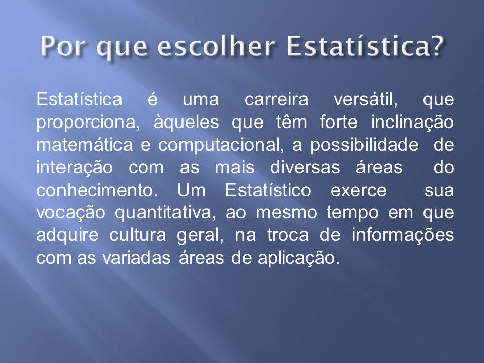 Estatística é uma carreira versátil, que proporciona, àqueles que têm forte inclinação matemática e computacional, a possibilidade de interação com as mais diversas áreas do conhecimento.