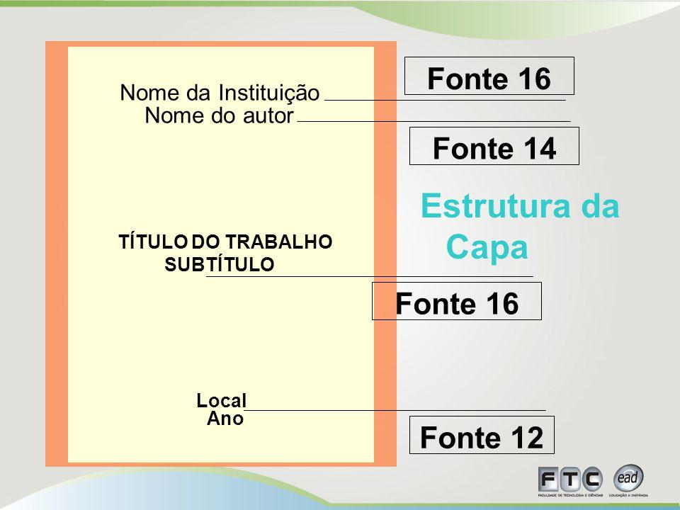 Estrutura da Capa Nome da Instituição Nome do autor TÍTULO DO TRABALHO SUBTÍTULO Local Ano Nome da Instituição Nome do autor TÍTULO DO TRABALHO SUBTÍTULO Local Ano Fonte 14 Fonte 16 Fonte 12