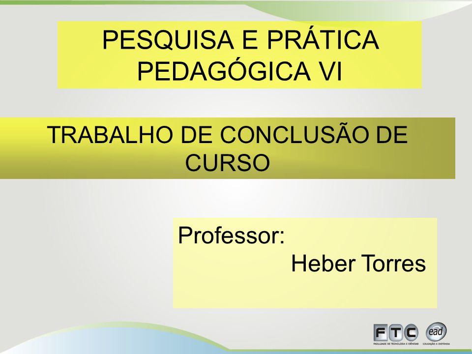 PESQUISA E PRÁTICA PEDAGÓGICA VI TRABALHO DE CONCLUSÃO DE CURSO Professor: Heber Torres
