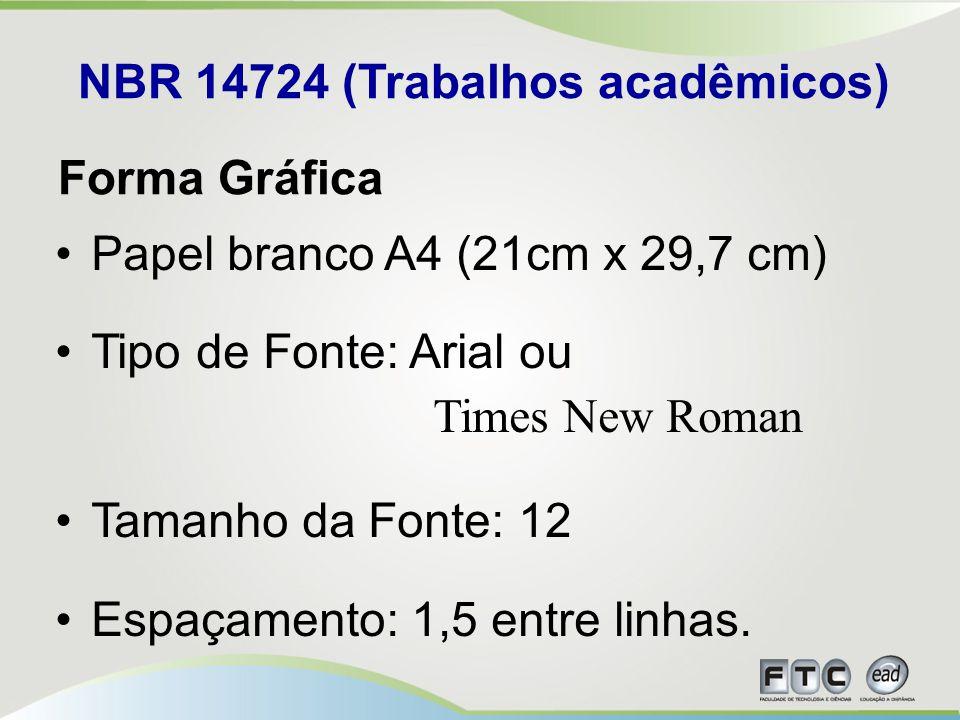NBR 14724 (Trabalhos acadêmicos) Papel branco A4 (21cm x 29,7 cm) Tipo de Fonte: Arial ou Times New Roman Tamanho da Fonte: 12 Espaçamento: 1,5 entre linhas.