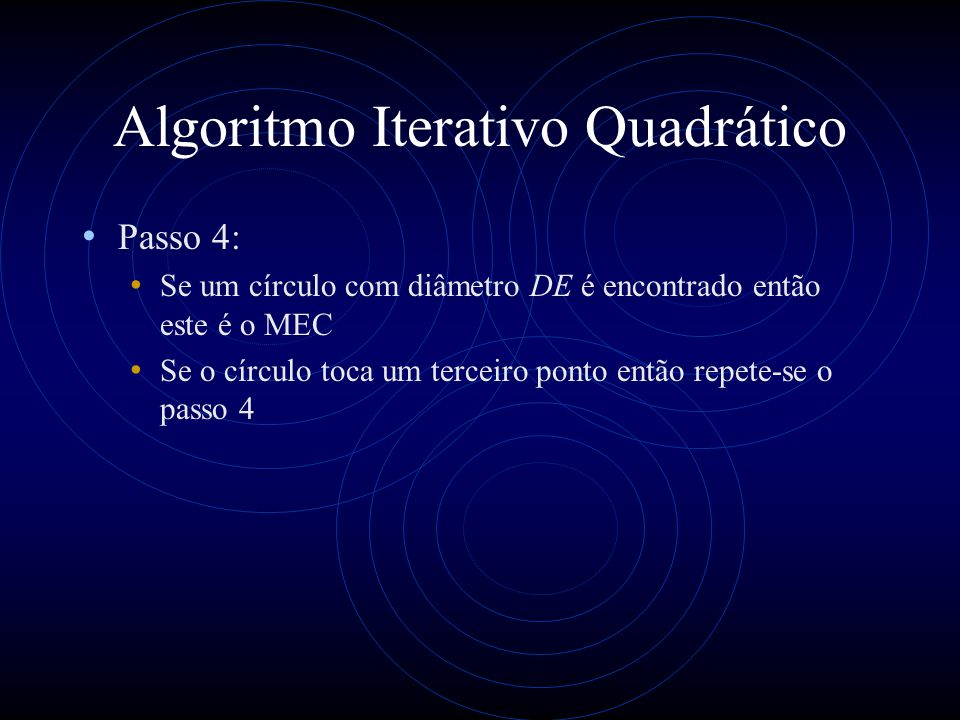 Algoritmo Iterativo Quadrático Passo 4: Se um círculo com diâmetro DE é encontrado então este é o MEC Se o círculo toca um terceiro ponto então repete