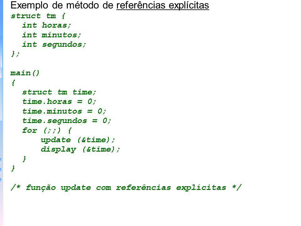 Exemplo de método de referências explícitas struct tm { int horas; int minutos; int segundos; }; main() { struct tm time; time.horas = 0; time.minutos