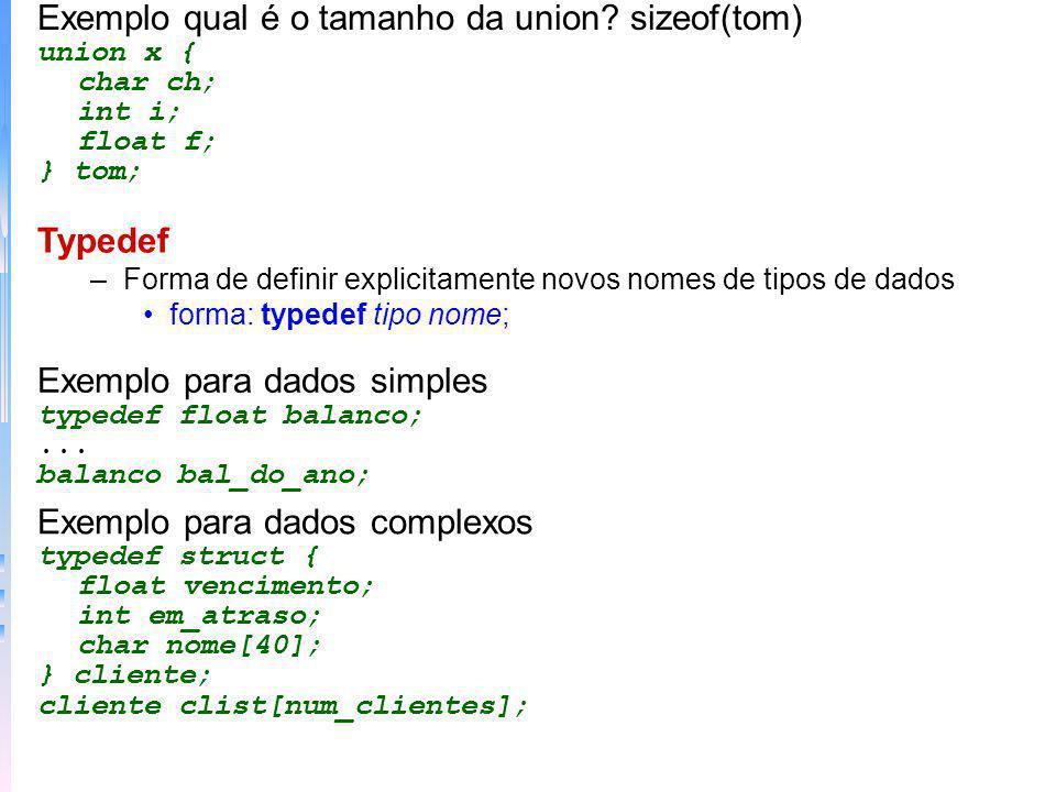 Exemplo qual é o tamanho da union? sizeof(tom) union x { char ch; int i; float f; } tom; Typedef –Forma de definir explicitamente novos nomes de tipos