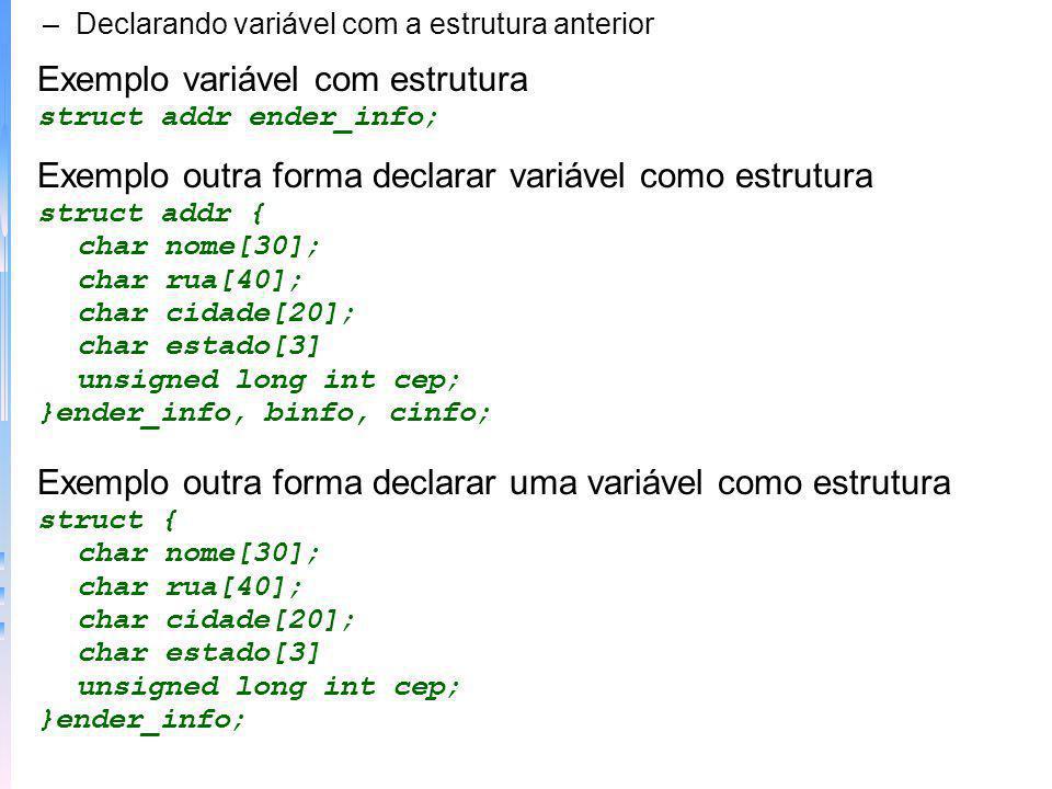 –Declarando variável com a estrutura anterior Exemplo variável com estrutura struct addr ender_info; Exemplo outra forma declarar variável como estrut