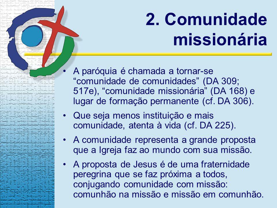 2. Comunidade missionária A paróquia é chamada a tornar-se comunidade de comunidades (DA 309; 517e), comunidade missionária (DA 168) e lugar de formaç