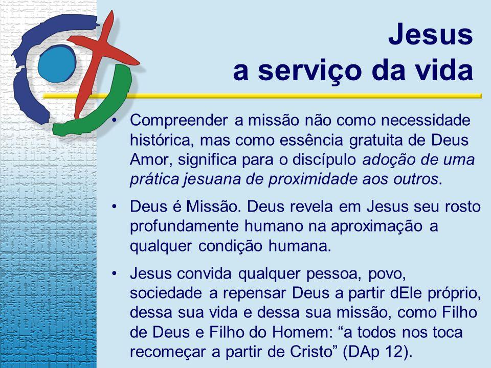 Jesus a serviço da vida Compreender a missão não como necessidade histórica, mas como essência gratuita de Deus Amor, significa para o discípulo adoção de uma prática jesuana de proximidade aos outros.