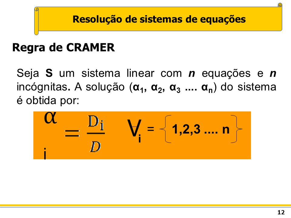 12 Resolução de sistemas de equações Regra de CRAMER Seja S um sistema linear com n equações e n incógnitas. A solução (α 1, α 2, α 3.... α n ) do sis
