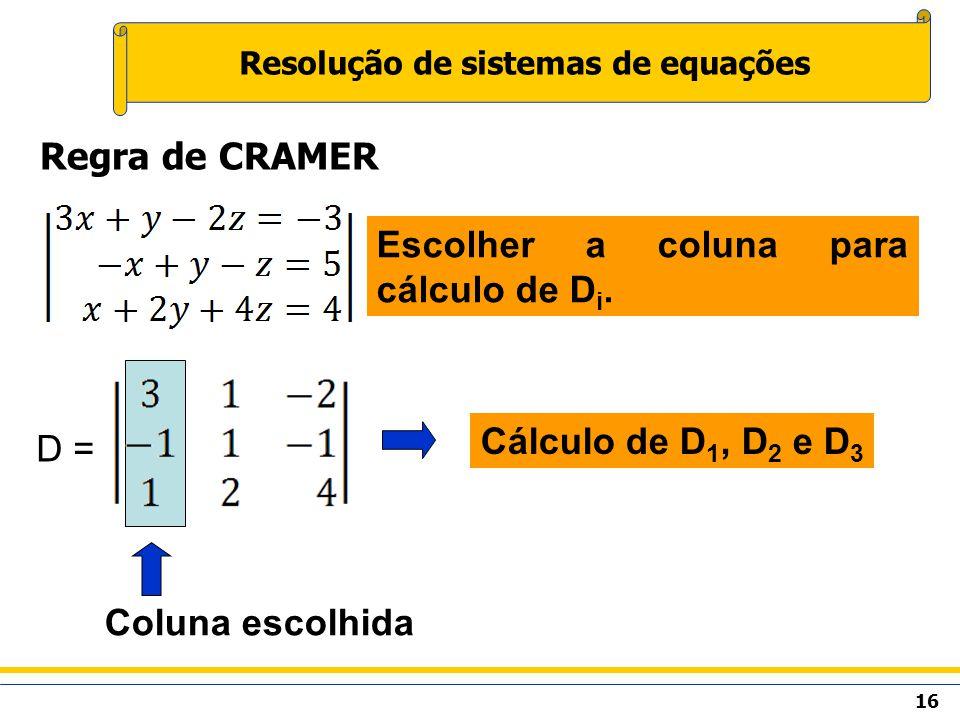 16 Resolução de sistemas de equações Regra de CRAMER Escolher a coluna para cálculo de D i. D = Cálculo de D 1, D 2 e D 3 Coluna escolhida