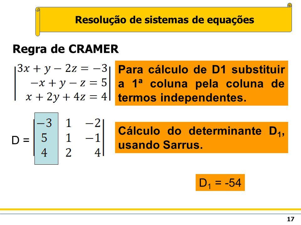 17 Resolução de sistemas de equações Regra de CRAMER Para cálculo de D1 substituir a 1ª coluna pela coluna de termos independentes. D = Cálculo do det