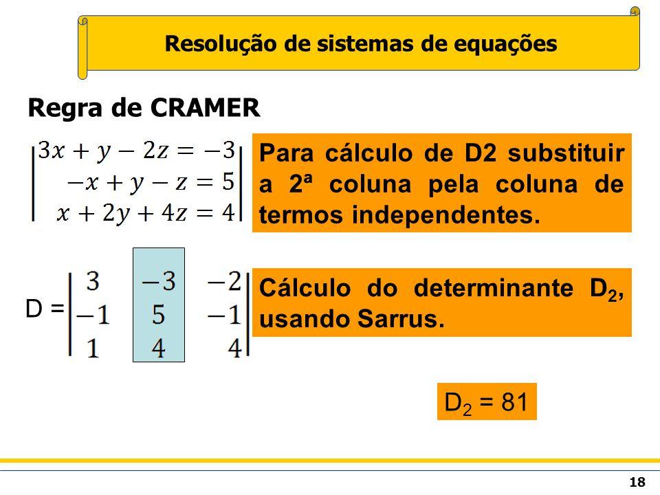 18 Resolução de sistemas de equações Regra de CRAMER Para cálculo de D2 substituir a 2ª coluna pela coluna de termos independentes. D = Cálculo do det