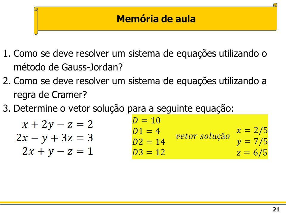 21 Memória de aula 1.Como se deve resolver um sistema de equações utilizando o método de Gauss-Jordan? 2.Como se deve resolver um sistema de equações