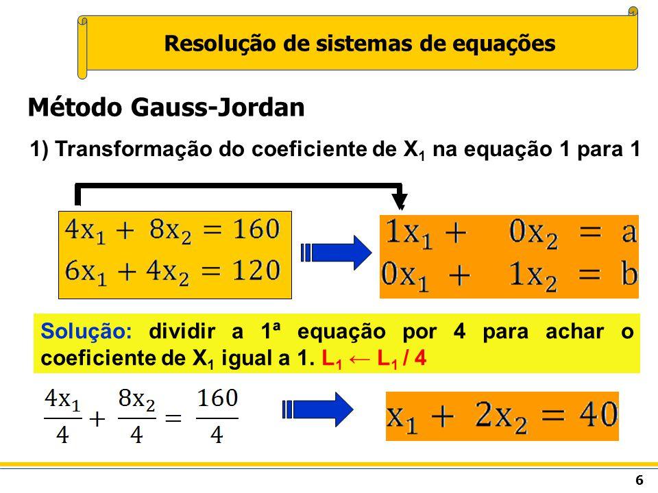 6 Resolução de sistemas de equações Método Gauss-Jordan 1) Transformação do coeficiente de X 1 na equação 1 para 1 Solução: dividir a 1ª equação por 4