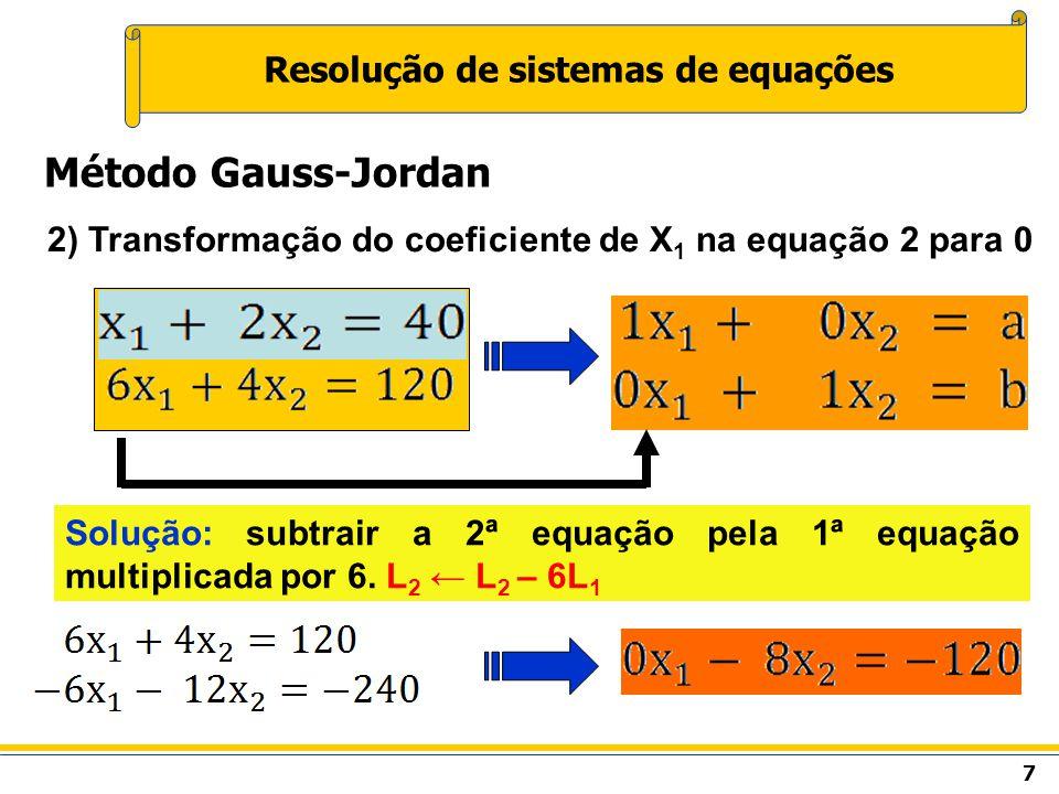 7 Resolução de sistemas de equações Método Gauss-Jordan 2) Transformação do coeficiente de X 1 na equação 2 para 0 Solução: subtrair a 2ª equação pela