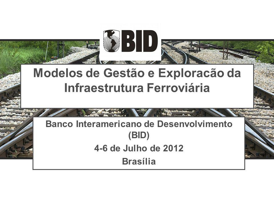 Modelos de Gestão e Exploracão da Infraestrutura Ferroviária Banco Interamericano de Desenvolvimento (BID) 4-6 de Julho de 2012 Brasília Banco Interam