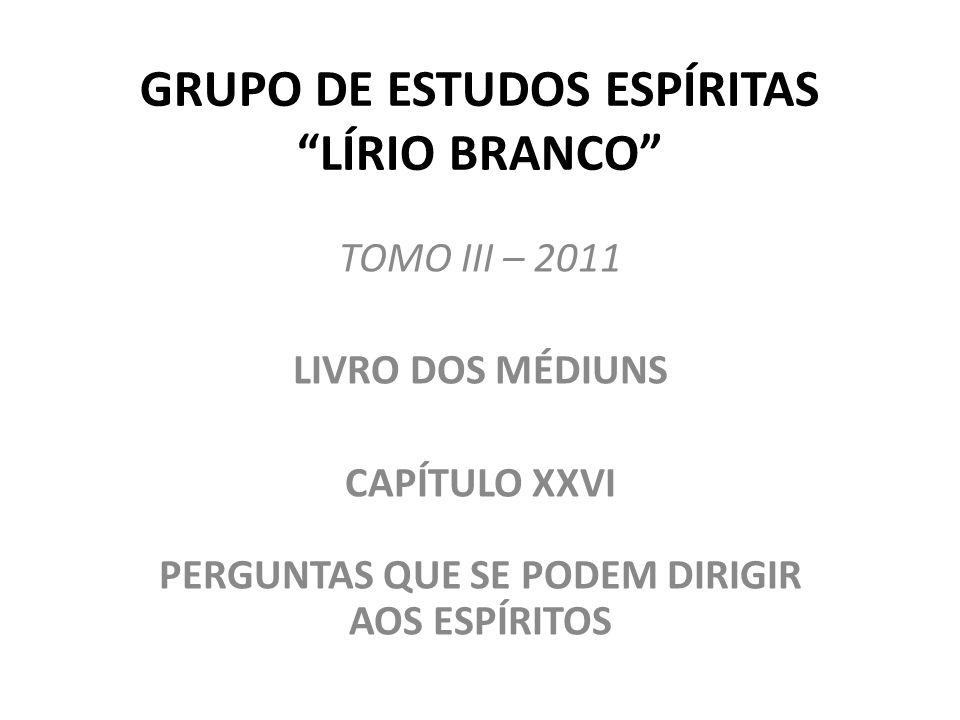 GRUPO DE ESTUDOS ESPÍRITAS LÍRIO BRANCO TOMO III – 2011 LIVRO DOS MÉDIUNS CAPÍTULO XXVI PERGUNTAS QUE SE PODEM DIRIGIR AOS ESPÍRITOS