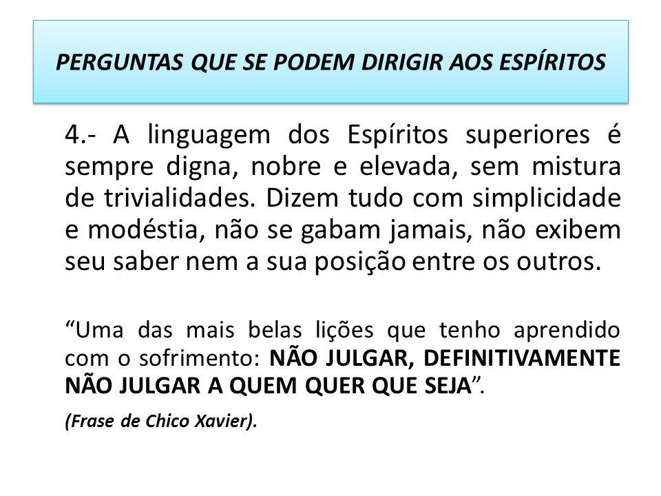 4.- A linguagem dos Espíritos superiores é sempre digna, nobre e elevada, sem mistura de trivialidades. Dizem tudo com simplicidade e modéstia, não se