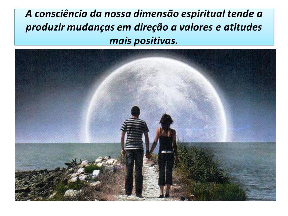 A consciência da nossa dimensão espiritual tende a produzir mudanças em direção a valores e atitudes mais positivas.