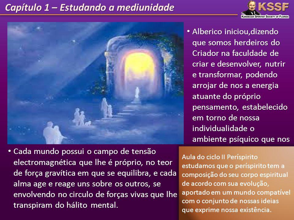 Capítulo 1 – Estudando a mediunidade Alberico iniciou,dizendo que somos herdeiros do Criador na faculdade de criar e desenvolver, nutrir e transformar