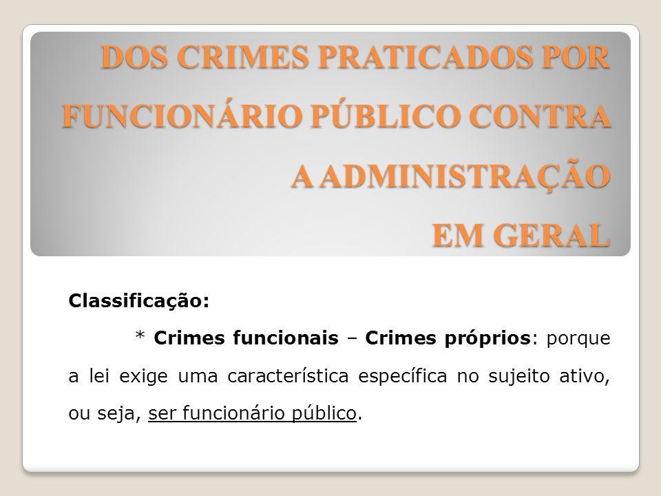 DOS CRIMES PRATICADOS POR FUNCIONÁRIO PÚBLICO CONTRA A ADMINISTRAÇÃO EM GERAL Classificação: * Crimes funcionais – Crimes próprios: porque a lei exige