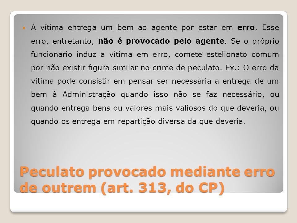Peculato provocado mediante erro de outrem (art. 313, do CP) A vítima entrega um bem ao agente por estar em erro. Esse erro, entretanto, não é provoca
