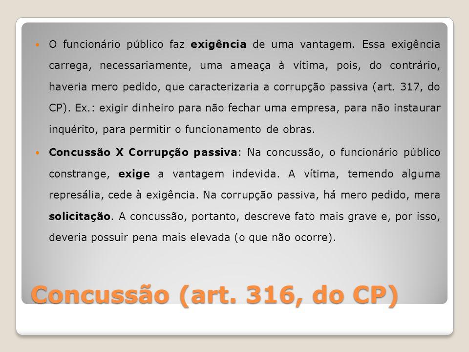 Concussão (art. 316, do CP) O funcionário público faz exigência de uma vantagem. Essa exigência carrega, necessariamente, uma ameaça à vítima, pois, d