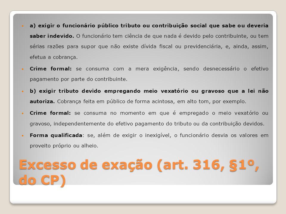 Excesso de exação (art. 316, §1º, do CP) a) exigir o funcionário público tributo ou contribuição social que sabe ou deveria saber indevido. O funcioná