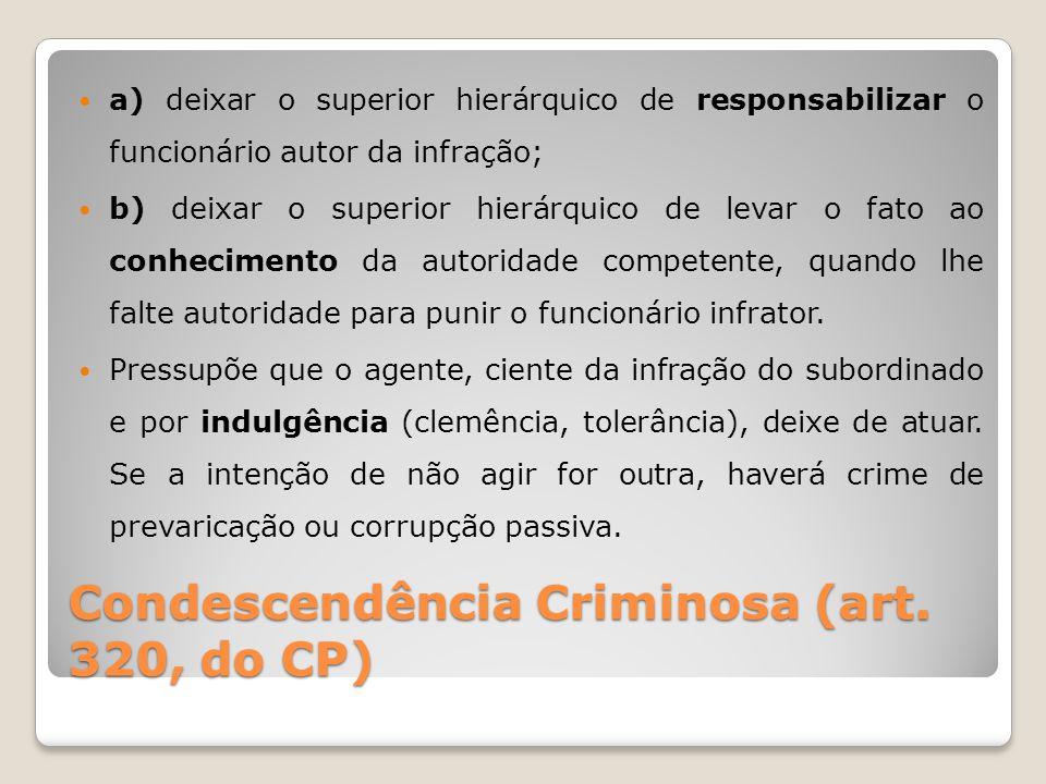 Condescendência Criminosa (art. 320, do CP) a) deixar o superior hierárquico de responsabilizar o funcionário autor da infração; b) deixar o superior