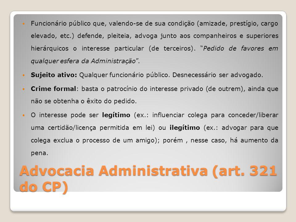 Advocacia Administrativa (art. 321 do CP) Funcionário público que, valendo-se de sua condição (amizade, prestígio, cargo elevado, etc.) defende, pleit